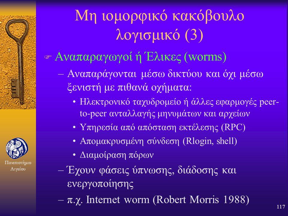 Πανεπιστήμιο Αιγαίου 116 Μη ιομορφικό κακόβουλο λογισμικό (2) F Δούρειοι Ίπποι –Φαινομενικά χρήσιμα προγράμματα, που κάνουν παράλληλα και κάτι κακόβου