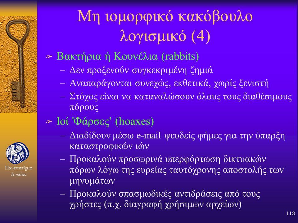 Πανεπιστήμιο Αιγαίου 117 Μη ιομορφικό κακόβουλο λογισμικό (3) F Αναπαραγωγοί ή Έλικες (worms) –Αναπαράγονται μέσω δικτύου και όχι μέσω ξενιστή με πιθα
