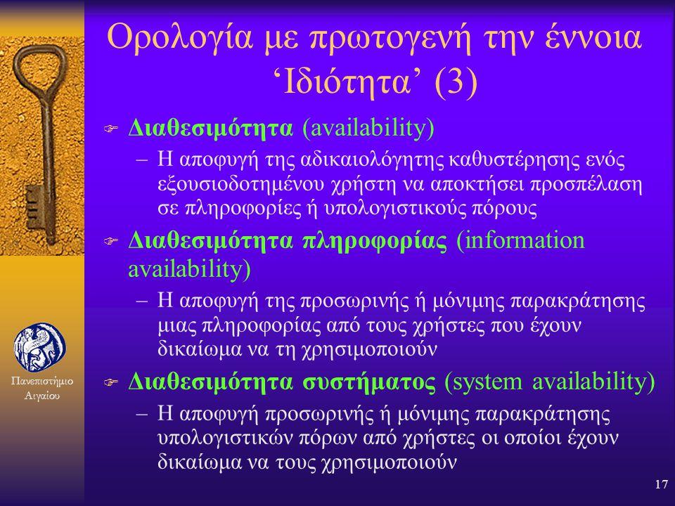 Πανεπιστήμιο Αιγαίου 16 Ορολογία με πρωτογενή την έννοια 'Ιδιότητα' (2) F Ακεραιότητα (integrity) –Η αποφυγή μη εξουσιοδοτημένης τροποποίησης μιας πλη