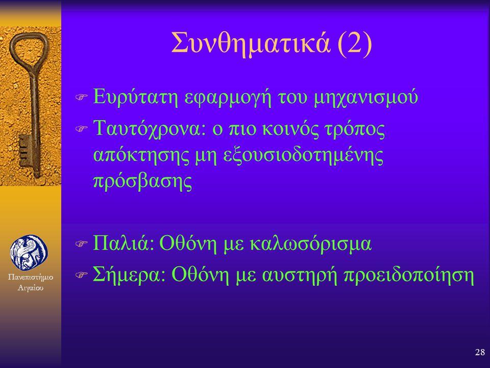 Πανεπιστήμιο Αιγαίου 27 Συνθηματικά (1) F Στην απλούστερη μορφή το συνθηματικό (password) είναι μια μυστική πληροφορία που μοιράζονται ο ενάγων και ο