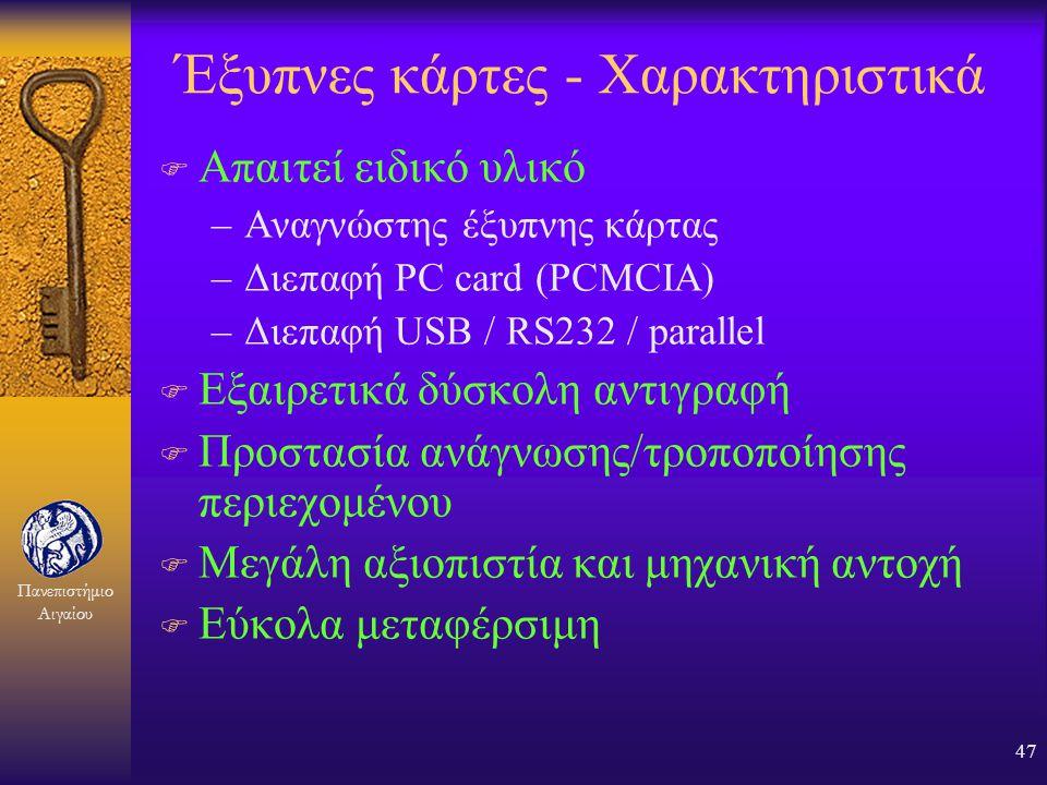 Πανεπιστήμιο Αιγαίου 46 Έξυπνες κάρτες F Ο βασικός μηχανισμός αυθεντικοποίησης στο μέλλον ;;; F Χαρακτηριστικά: –Σταθερό μέγεθος πιστωτικής κάρτας, αλ
