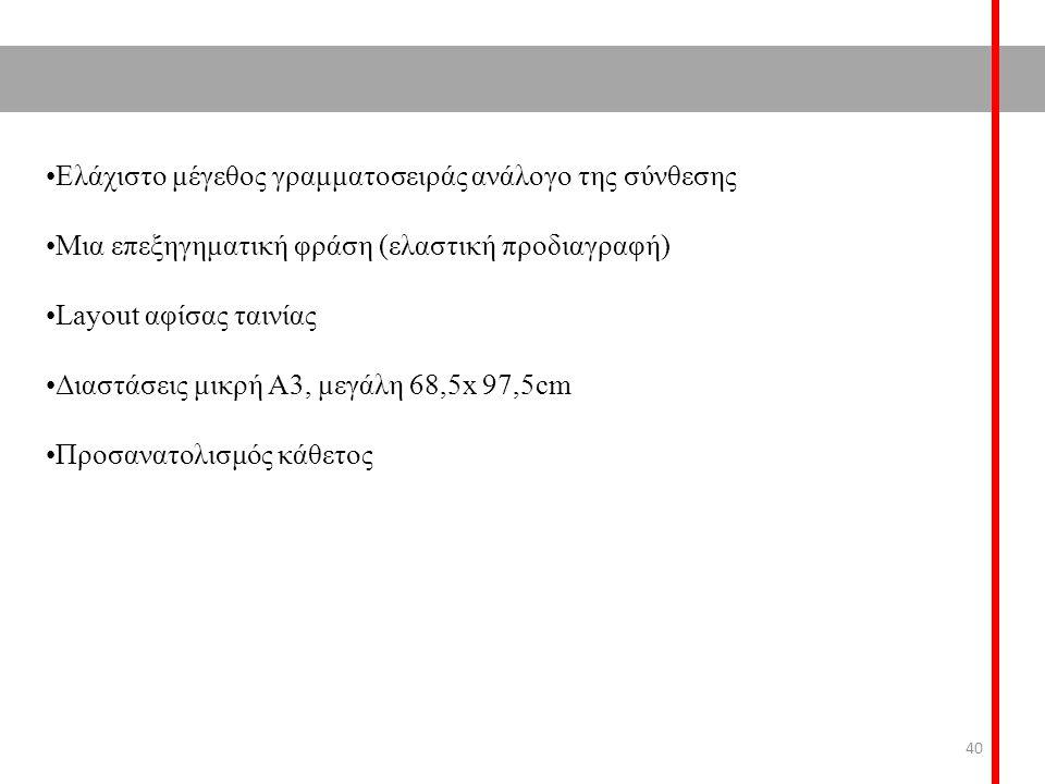 Ελάχιστο μέγεθος γραμματοσειράς ανάλογο της σύνθεσης Μια επεξηγηματική φράση (ελαστική προδιαγραφή) Layout αφίσας ταινίας Διαστάσεις μικρή Α3, μεγάλη 68,5x 97,5cm Προσανατολισμός κάθετος 40