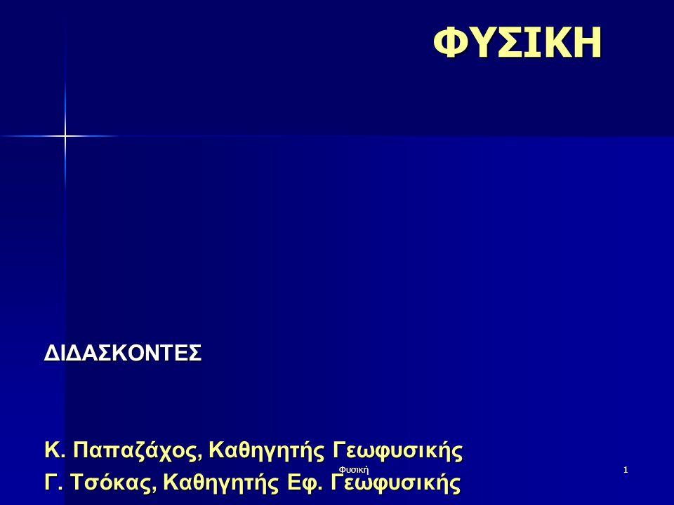 Φυσική1ΦΥΣΙΚΗΔΙΔΑΣΚΟΝΤΕΣ Κ. Παπαζάχος, Καθηγητής Γεωφυσικής Γ. Τσόκας, Καθηγητής Εφ. Γεωφυσικής