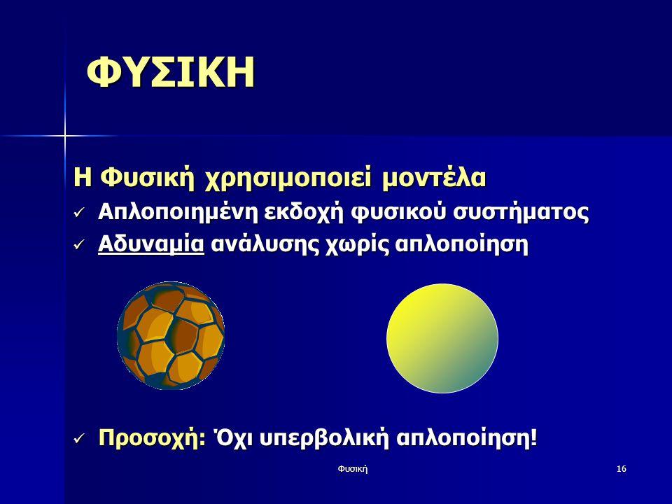 Φυσική16 ΦΥΣΙΚΗ Η Φυσική χρησιμοποιεί μοντέλα Απλοποιημένη εκδοχή φυσικού συστήματος Απλοποιημένη εκδοχή φυσικού συστήματος Αδυναμία ανάλυσης χωρίς απ