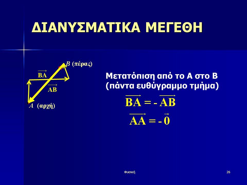 Φυσική26 ΔΙΑΝΥΣΜΑΤΙΚΑ ΜΕΓΕΘΗ Μετατόπιση από το Α στο Β (πάντα ευθύγραμμο τμήμα)