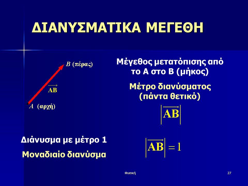 Φυσική27 ΔΙΑΝΥΣΜΑΤΙΚΑ ΜΕΓΕΘΗ Μέγεθος μετατόπισης από το Α στο Β (μήκος) Μέτρο διανύσματος (πάντα θετικό) Διάνυσμα με μέτρο 1 Μοναδιαίο διανύσμα