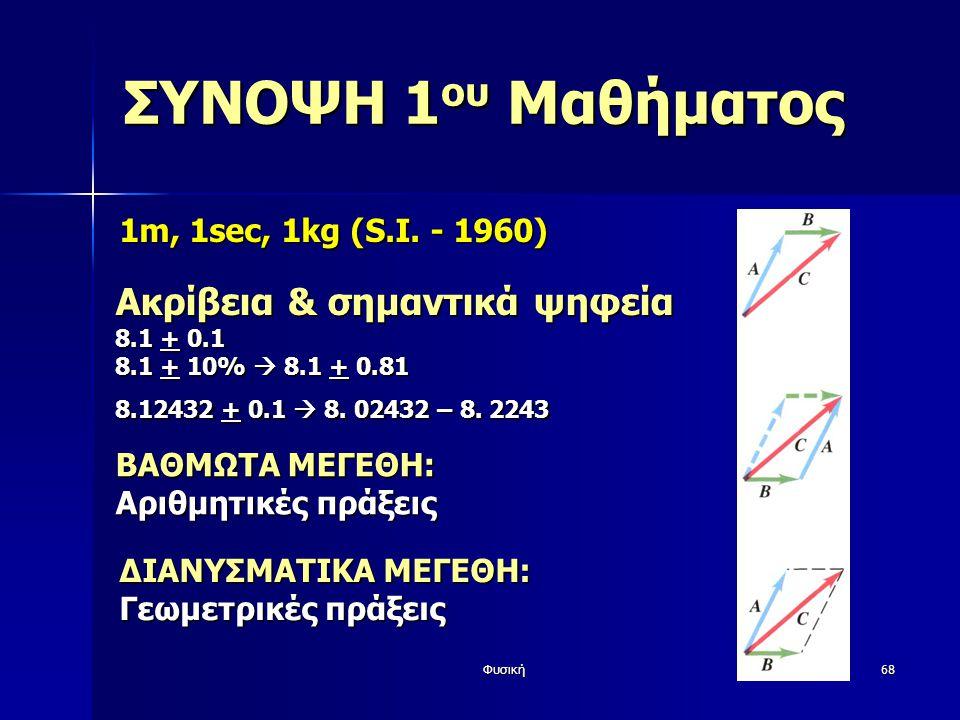 Φυσική68 ΣΥΝΟΨΗ 1 ου Μαθήματος 1m, 1sec, 1kg (S.I. - 1960) Ακρίβεια & σημαντικά ψηφεία 8.1 + 0.1 8.1 + 10%  8.1 + 0.81 8.12432 + 0.1  8. 02432 – 8.