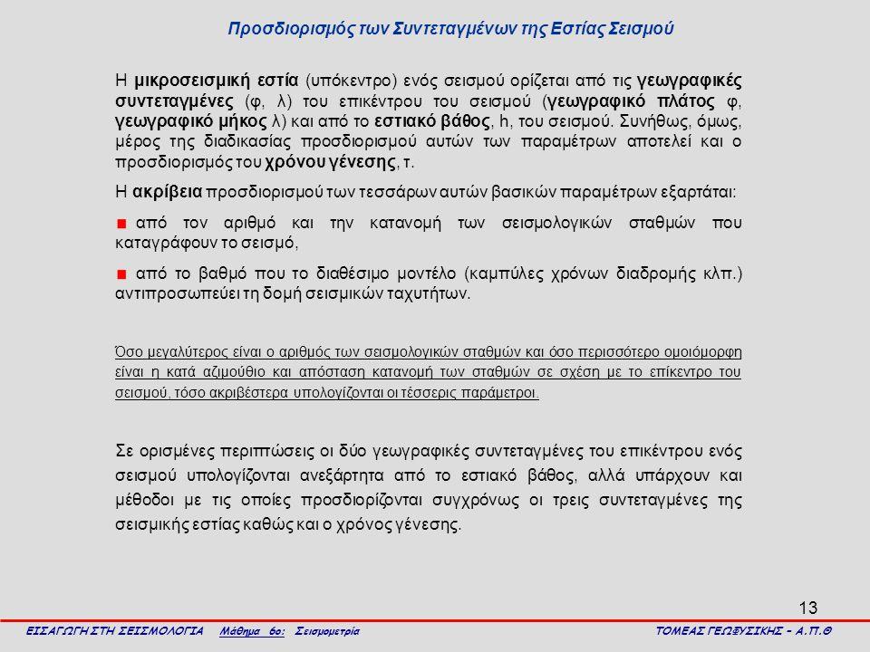 13 Προσδιορισμός των Συντεταγμένων της Εστίας Σεισμού ΕΙΣΑΓΩΓΗ ΣΤΗ ΣΕΙΣΜΟΛΟΓΙΑ Μάθημα 6ο: Σεισμομετρία ΤΟΜΕΑΣ ΓΕΩΦΥΣΙΚΗΣ – Α.Π.Θ Η μικροσεισμική εστία (υπόκεντρο) ενός σεισμού ορίζεται από τις γεωγραφικές συντεταγμένες (φ, λ) του επικέντρου του σεισμού (γεωγραφικό πλάτος φ, γεωγραφικό μήκος λ) και από το εστιακό βάθος, h, του σεισμού.