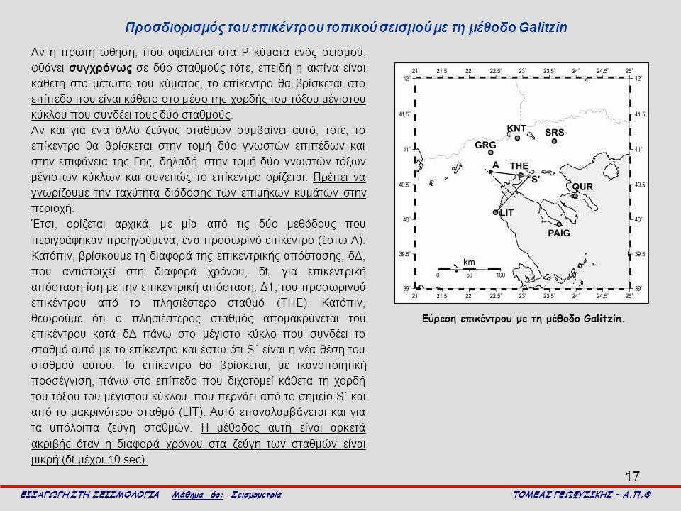 17 Προσδιορισμός του επικέντρου τοπικού σεισμού με τη μέθοδο Galitzin ΕΙΣΑΓΩΓΗ ΣΤΗ ΣΕΙΣΜΟΛΟΓΙΑ Μάθημα 6ο: Σεισμομετρία ΤΟΜΕΑΣ ΓΕΩΦΥΣΙΚΗΣ – Α.Π.Θ Αν η πρώτη ώθηση, που οφείλεται στα Ρ κύματα ενός σεισμού, φθάνει συγχρόνως σε δύο σταθμούς τότε, επειδή η ακτίνα είναι κάθετη στο μέτωπο του κύματος, το επίκεντρο θα βρίσκεται στο επίπεδο που είναι κάθετο στο μέσο της χορδής του τόξου μέγιστου κύκλου που συνδέει τους δύο σταθμούς.