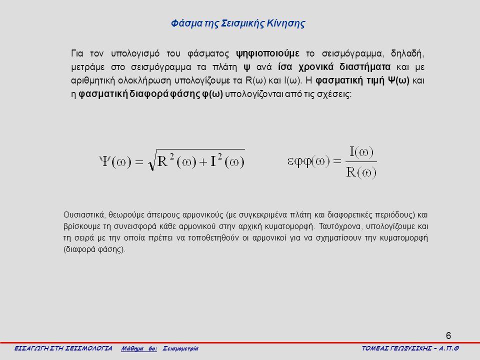 6 Φάσμα της Σεισμικής Κίνησης ΕΙΣΑΓΩΓΗ ΣΤΗ ΣΕΙΣΜΟΛΟΓΙΑ Μάθημα 6ο: Σεισμομετρία ΤΟΜΕΑΣ ΓΕΩΦΥΣΙΚΗΣ – Α.Π.Θ Για τον υπολογισμό του φάσματος ψηφιοποιούμε το σεισμόγραμμα, δηλαδή, μετράμε στο σεισμόγραμμα τα πλάτη ψ ανά ίσα χρονικά διαστήματα και με αριθμητική ολοκλήρωση υπολογίζουμε τα R(ω) και I(ω).