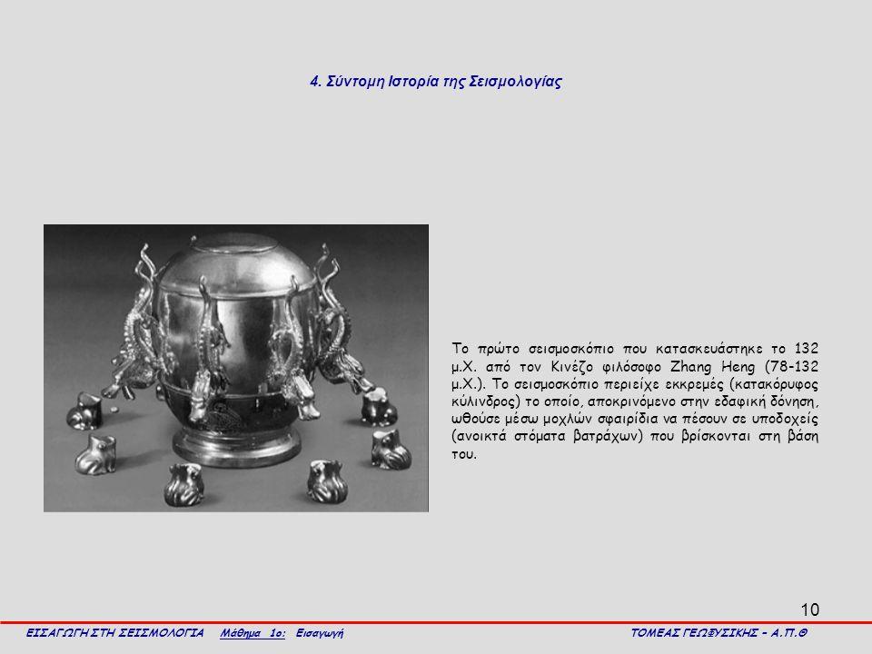 10 ΕΙΣΑΓΩΓΗ ΣΤΗ ΣΕΙΣΜΟΛΟΓΙΑ Μάθημα 1ο: Εισαγωγή ΤΟΜΕΑΣ ΓΕΩΦΥΣΙΚΗΣ – Α.Π.Θ 4. Σύντομη Ιστορία της Σεισμολογίας Το πρώτο σεισμοσκόπιο που κατασκευάστηκε