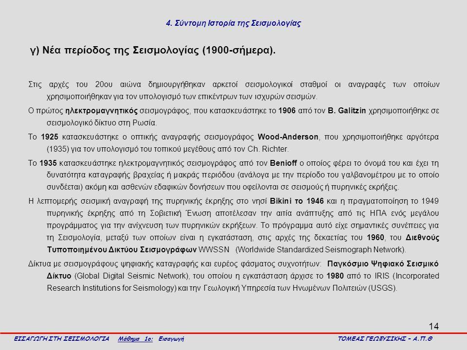 14 4. Σύντομη Ιστορία της Σεισμολογίας γ) Νέα περίοδος της Σεισμολογίας (1900-σήμερα). Στις αρχές του 20ου αιώνα δημιουργήθηκαν αρκετοί σεισμολογικοί