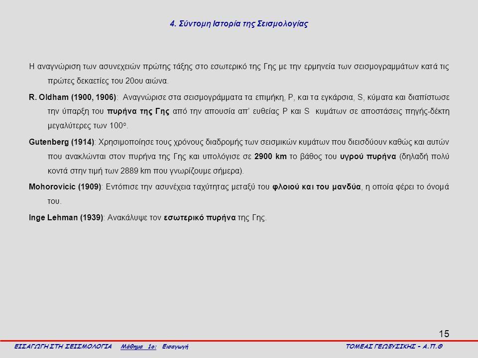 15 4. Σύντομη Ιστορία της Σεισμολογίας Η αναγνώριση των ασυνεχειών πρώτης τάξης στο εσωτερικό της Γης με την ερμηνεία των σεισμογραμμάτων κατά τις πρώ