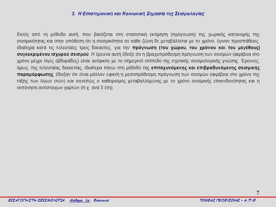 7 3. Η Επιστημονική και Κοινωνική Σημασία της Σεισμολογίας Εκτός από τη μέθοδο αυτή, που βασίζεται στη στατιστική εκτίμηση (πρόγνωση) της χωρικής κατα