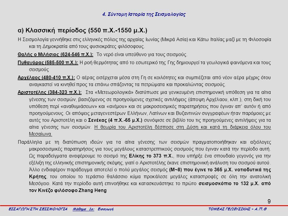 9 4. Σύντομη Ιστορία της Σεισμολογίας α) Κλασσική περίοδος (550 π.Χ.-1550 μ.Χ.) Η Σεισμολογία γεννήθηκε στις ελληνικές πόλεις της αρχαίας Ιωνίας (Μικρ