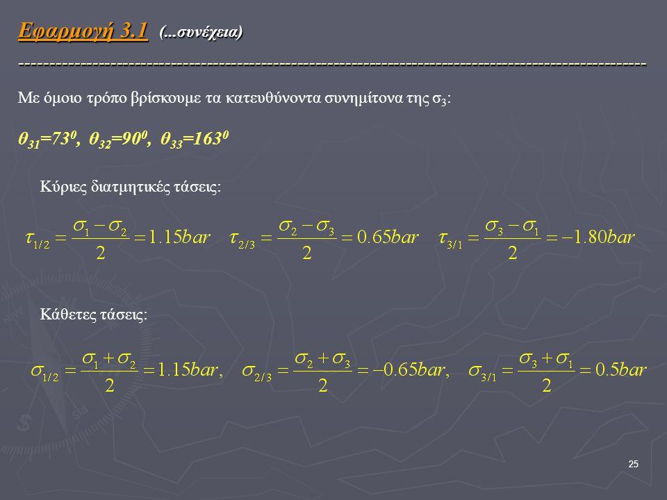 25 Με όμοιο τρόπο βρίσκουμε τα κατευθύνοντα συνημίτονα της σ 3 : θ 31 =73 0, θ 32 =90 0, θ 33 =163 0 Εφαρμογή 3.1 (...συνέχεια) -------------------------------------------------------------------------------------------------------- Κύριες διατμητικές τάσεις: Κάθετες τάσεις:
