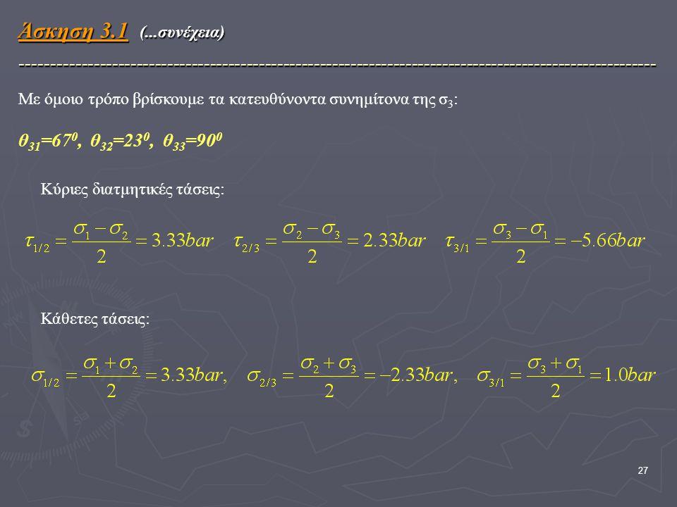 27 Με όμοιο τρόπο βρίσκουμε τα κατευθύνοντα συνημίτονα της σ 3 : θ 31 =67 0, θ 32 =23 0, θ 33 =90 0 Άσκηση 3.1 (...συνέχεια) -------------------------------------------------------------------------------------------------------- Κύριες διατμητικές τάσεις: Κάθετες τάσεις: