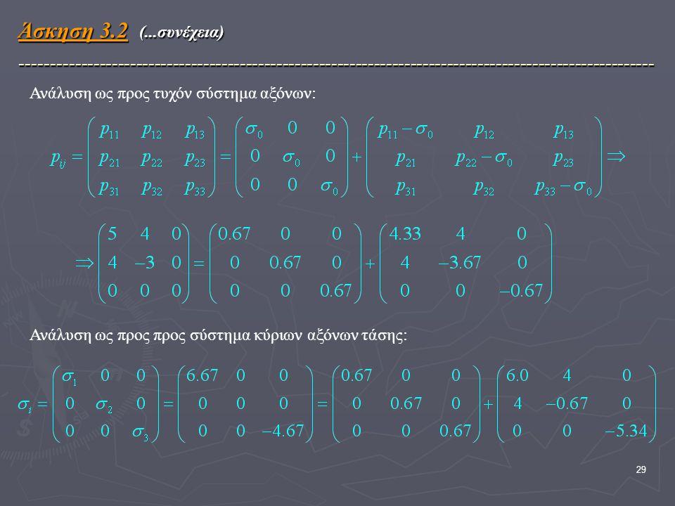 29 Άσκηση 3.2 (...συνέχεια) -------------------------------------------------------------------------------------------------------- Ανάλυση ως προς τυχόν σύστημα αξόνων: Ανάλυση ως προς προς σύστημα κύριων αξόνων τάσης: