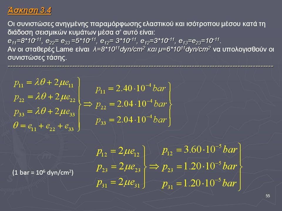 55 Άσκηση 3.4 e 11 =8*10 - 11, e 22 = e 33 =5*10 - 11, e 12 = 3*10 - 11, e 12 =3*10 - 11, e 13 =e 23 =10 - 11 λ=8*10 11 dyn/cm 2 και μ=6*10 11 dyn/cm 2 -------------------------------------------------------------------------------------------------------- Άσκηση 3.4 Οι συνιστώσες ανηγμένης παραμόρφωσης ελαστικού και ισότροπου μέσου κατά τη διάδοση σεισμικών κυμάτων μέσα σ' αυτό είναι: e 11 =8*10 - 11, e 22 = e 33 =5*10 - 11, e 12 = 3*10 - 11, e 12 =3*10 - 11, e 13 =e 23 =10 - 11.