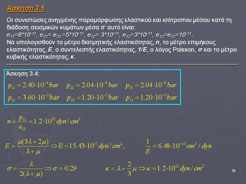 56 Άσκηση 3.5 e 11 =8*10 - 11, e 22 = e 33 =5*10 - 11, e 12 = 3*10 - 11, e 12 =3*10 - 11, e 13 =e 23 =10 - 11 n Ε1/Εσ κ -------------------------------------------------------------------------------------------------------- Άσκηση 3.5 Οι συνιστώσες ανηγμένης παραμόρφωσης ελαστικού και ισότροπου μέσου κατά τη διάδοση σεισμικών κυμάτων μέσα σ' αυτό είναι: e 11 =8*10 - 11, e 22 = e 33 =5*10 - 11, e 12 = 3*10 - 11, e 12 =3*10 - 11, e 13 =e 23 =10 - 11.