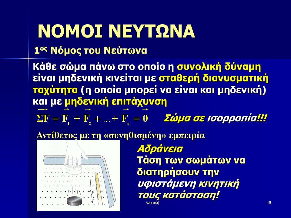 Φυσική15 ΝΟΜΟΙ ΝΕΥΤΩΝΑ 1 ος Νόμος του Νεύτωνα Κάθε σώμα πάνω στο οποίο η συνολική δύναμη είναι μηδενική κινείται με σταθερή διανυσματική ταχύτητα (η οποία μπορεί να είναι και μηδενική) και με μηδενική επιτάχυνση Αντίθετος με τη «συνηθισμένη» εμπειρία Αδράνεια Τάση των σωμάτων να διατηρήσουν την υφιστάμενη κινητική τους κατάσταση.