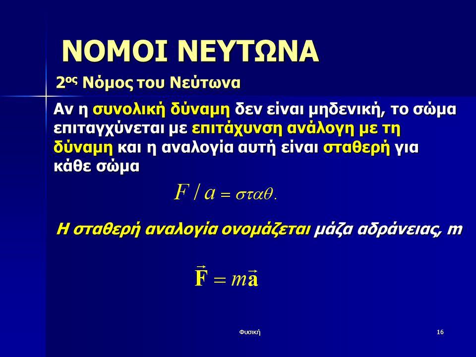 Φυσική16 ΝΟΜΟΙ ΝΕΥΤΩΝΑ 2 ος Νόμος του Νεύτωνα Αν η συνολική δύναμη δεν είναι μηδενική, το σώμα επιταγχύνεται με επιτάχυνση ανάλογη με τη δύναμη και η αναλογία αυτή είναι σταθερή για κάθε σώμα Η σταθερή αναλογία ονομάζεται μάζα αδράνειας, m