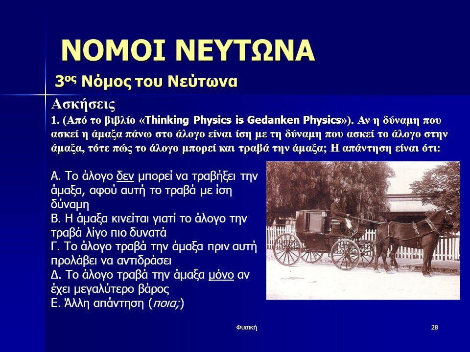 Φυσική28 Ασκήσεις 1. (Από το βιβλίο « Thinking Physics is Gedanken Physics »). Αν η δύναμη που ασκεί η άμαξα πάνω στο άλογο είναι ίση με τη δύναμη που