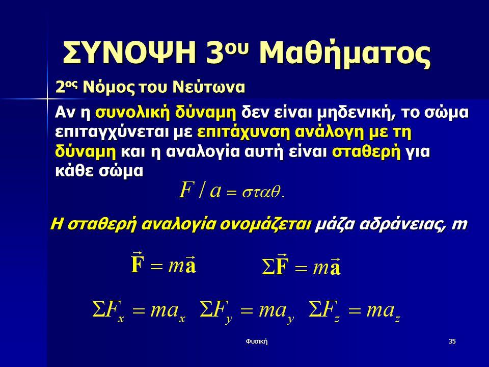Φυσική35 ΣΥΝΟΨΗ 3 ου Μαθήματος 2 ος Νόμος του Νεύτωνα Αν η συνολική δύναμη δεν είναι μηδενική, το σώμα επιταγχύνεται με επιτάχυνση ανάλογη με τη δύναμη και η αναλογία αυτή είναι σταθερή για κάθε σώμα Η σταθερή αναλογία ονομάζεται μάζα αδράνειας, m