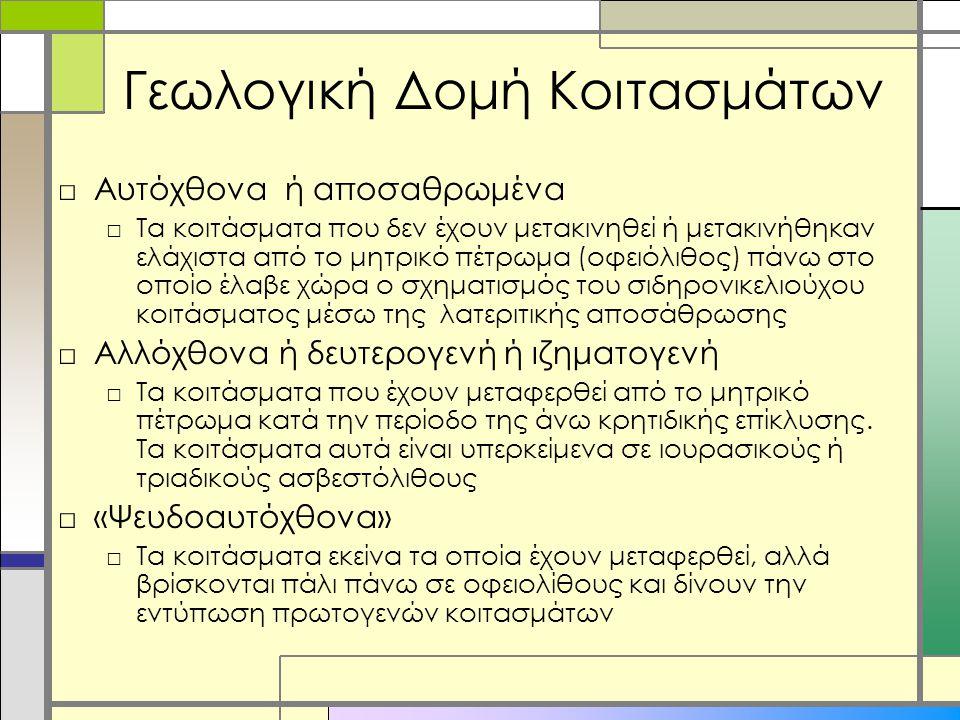 Γεωλογική Δομή Κοιτασμάτων □Αυτόχθονα ή αποσαθρωμένα □Τα κοιτάσματα που δεν έχουν μετακινηθεί ή μετακινήθηκαν ελάχιστα από το μητρικό πέτρωμα (οφειόλιθος) πάνω στο οποίο έλαβε χώρα ο σχηματισμός του σιδηρονικελιούχου κοιτάσματος μέσω της λατεριτικής αποσάθρωσης □Αλλόχθονα ή δευτερογενή ή ιζηματογενή □Τα κοιτάσματα που έχουν μεταφερθεί από το μητρικό πέτρωμα κατά την περίοδο της άνω κρητιδικής επίκλυσης.