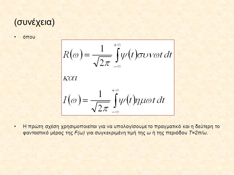 (συνέχεια) όπου Η πρώτη σχέση χρησιμοποιείται για να υπολογίσουμε το πραγματικό και η δεύτερη το φανταστικό μέρος της F(ω) για συγκεκριμένη τιμή της ω ή της περιόδου Τ=2π/ω.