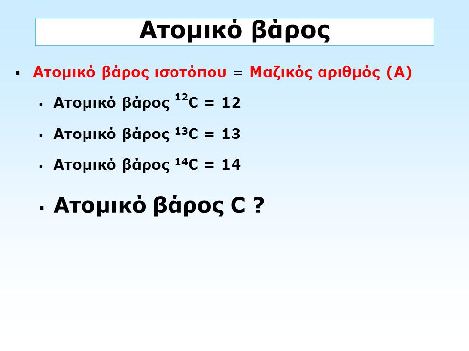 Ατομικό βάρος  Ατομικό βάρος ισοτόπου = Μαζικός αριθμός (Α)  Ατομικό βάρος 12 C = 12  Ατομικό βάρος 13 C = 13  Ατομικό βάρος 14 C = 14  Ατομικό β