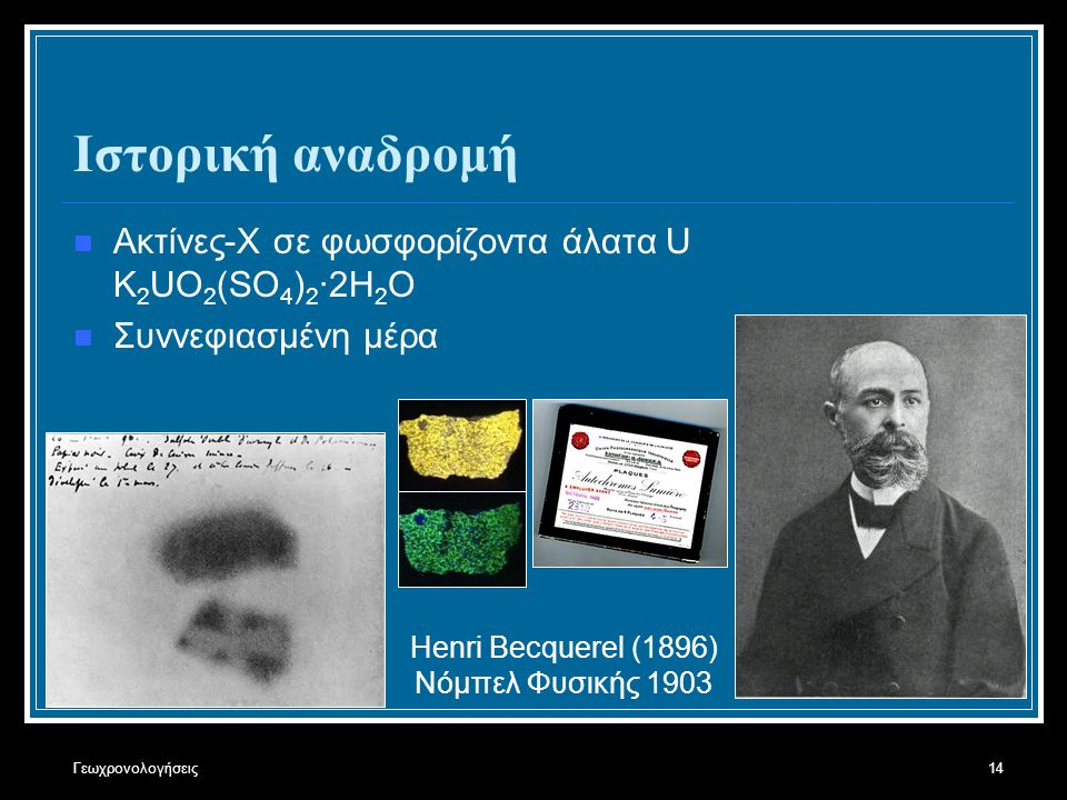 Γεωχρονολογήσεις14 Ιστορική αναδρομή Ακτίνες-Χ σε φωσφορίζοντα άλατα U K 2 UO 2 (SO 4 ) 2 ·2H 2 O Συννεφιασμένη μέρα Henri Becquerel (1896) Νόμπελ Φυσ