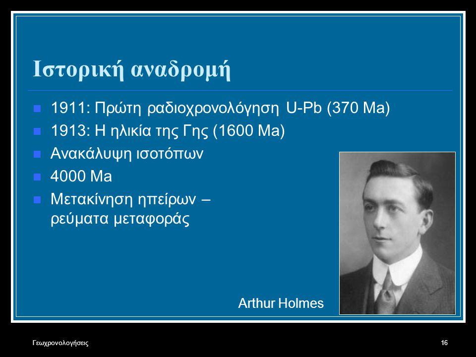 Γεωχρονολογήσεις16 Ιστορική αναδρομή 1911: Πρώτη ραδιοχρονολόγηση U-Pb (370 Μa) 1913: H ηλικία της Γης (1600 Ma) Ανακάλυψη ισοτόπων 4000 Ma Μετακίνηση