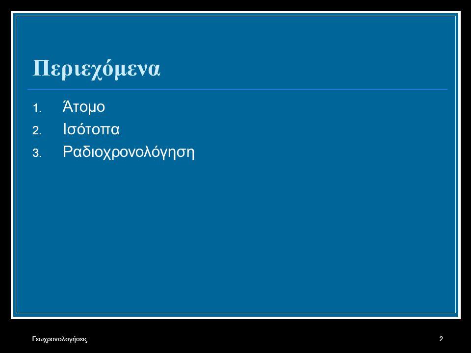 Γεωχρονολογήσεις2 Περιεχόμενα 1. Άτομο 2. Ισότοπα 3. Ραδιοχρονολόγηση