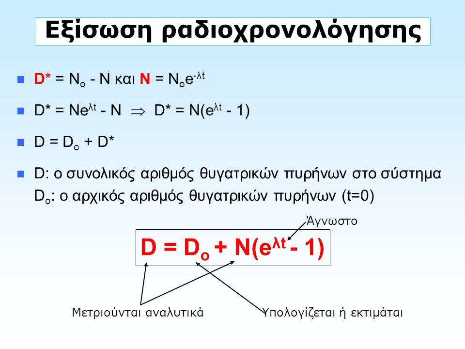 Εξίσωση ραδιοχρονολόγησης D* = N o - N και Ν = Ν ο e -λt D* = Ne λt - Ν  D* = Ν(e λt - 1) D = D o + D* D: ο συνολικός αριθμός θυγατρικών πυρήνων στο
