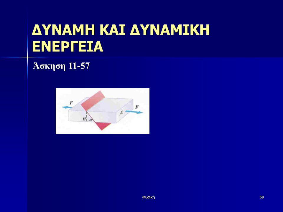 Φυσική50 ΔΥΝΑΜΗ ΚΑΙ ΔΥΝΑΜΙΚΗ ΕΝΕΡΓΕΙΑ Άσκηση 11-57