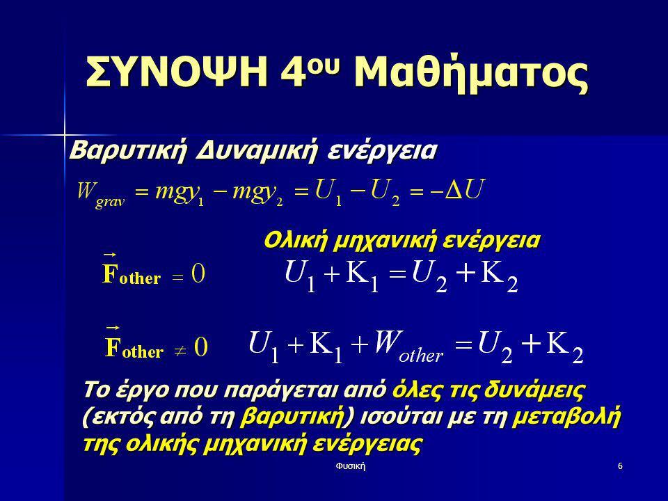 Φυσική7 ΣΥΝΟΨΗ 4 ου Μαθήματος Στρατηγική επίλυσης προβλημάτων Καθορισμός αρχικής (1 ) και τελικής (2 ) κατάστασης Καθορισμός αρχικής (1 ) και τελικής (2 ) κατάστασης Καθορισμός του συστήματος συντεταγμένων (το y προς τα πάνω για τη σχέση U=mgy ) Καθορισμός του συστήματος συντεταγμένων (το y προς τα πάνω για τη σχέση U=mgy ) Καταγραφή τιμών ενέργειας (Κ 1, Κ 2, U 1, U 2 ) Καταγραφή τιμών ενέργειας (Κ 1, Κ 2, U 1, U 2 ) Υπολογισμός έργου άλλων δυνάμεων W other Υπολογισμός έργου άλλων δυνάμεων W other Χρήση σχέσης: Χρήση σχέσης: Προσοχή: Η βαρύτητα στο ΔU, άλλες δυνάμεις στο W other Προσοχή: Η βαρύτητα στο ΔU, άλλες δυνάμεις στο W other