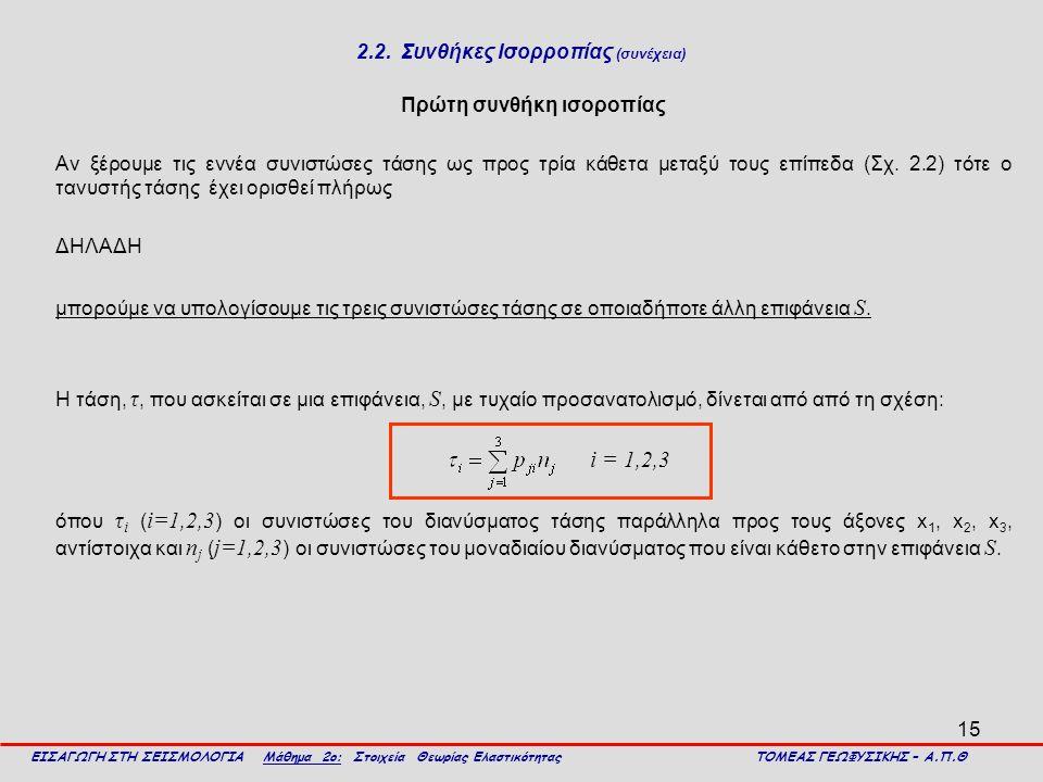 15 2.2. Συνθήκες Ισορροπίας (συνέχεια) Πρώτη συνθήκη ισοροπίας Αν ξέρουμε τις εννέα συνιστώσες τάσης ως προς τρία κάθετα μεταξύ τους επίπεδα (Σχ. 2.2)