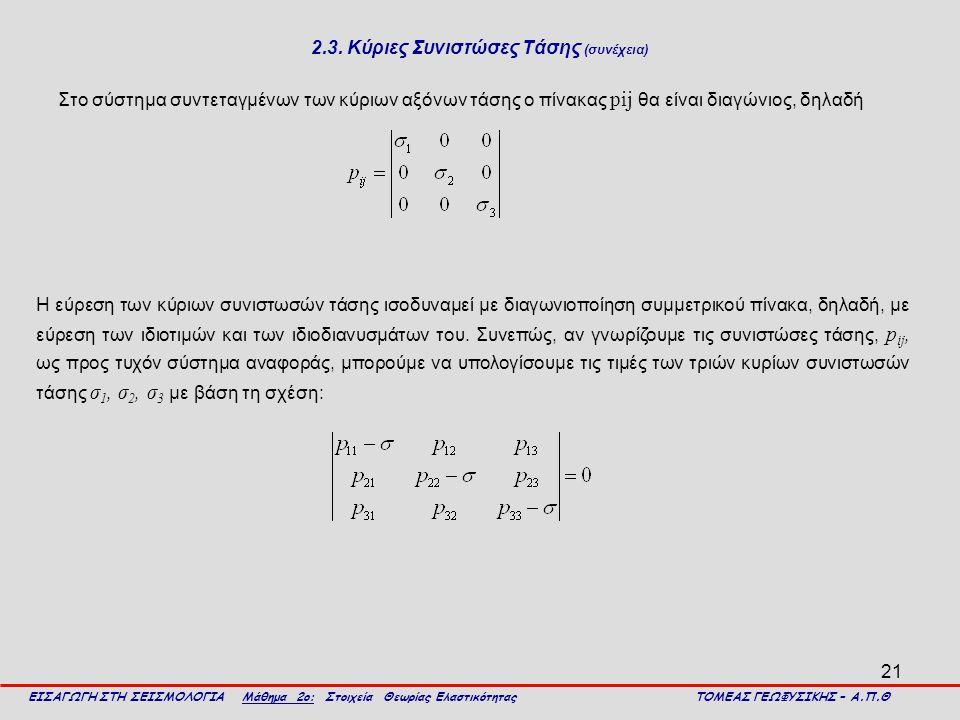 21 2.3. Κύριες Συνιστώσες Τάσης (συνέχεια) Στο σύστημα συντεταγμένων των κύριων αξόνων τάσης ο πίνακας pij θα είναι διαγώνιος, δηλαδή ΕΙΣΑΓΩΓΗ ΣΤΗ ΣΕΙ
