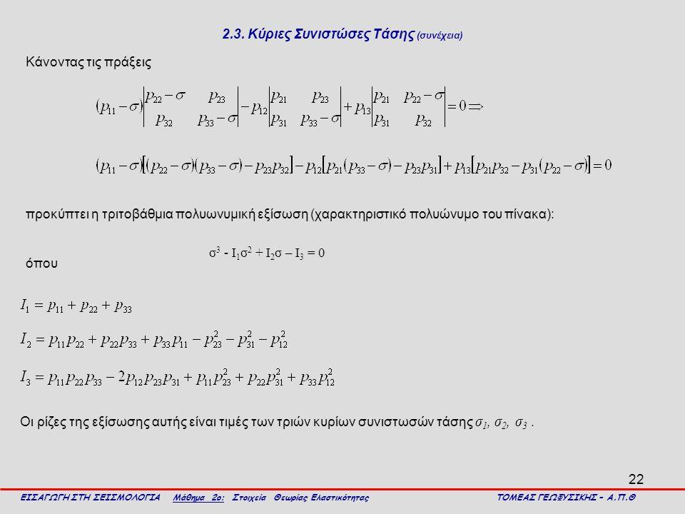 22 2.3. Κύριες Συνιστώσες Τάσης (συνέχεια) ΕΙΣΑΓΩΓΗ ΣΤΗ ΣΕΙΣΜΟΛΟΓΙΑ Μάθημα 2ο: Στοιχεία Θεωρίας Ελαστικότητας ΤΟΜΕΑΣ ΓΕΩΦΥΣΙΚΗΣ – Α.Π.Θ προκύπτει η τρ