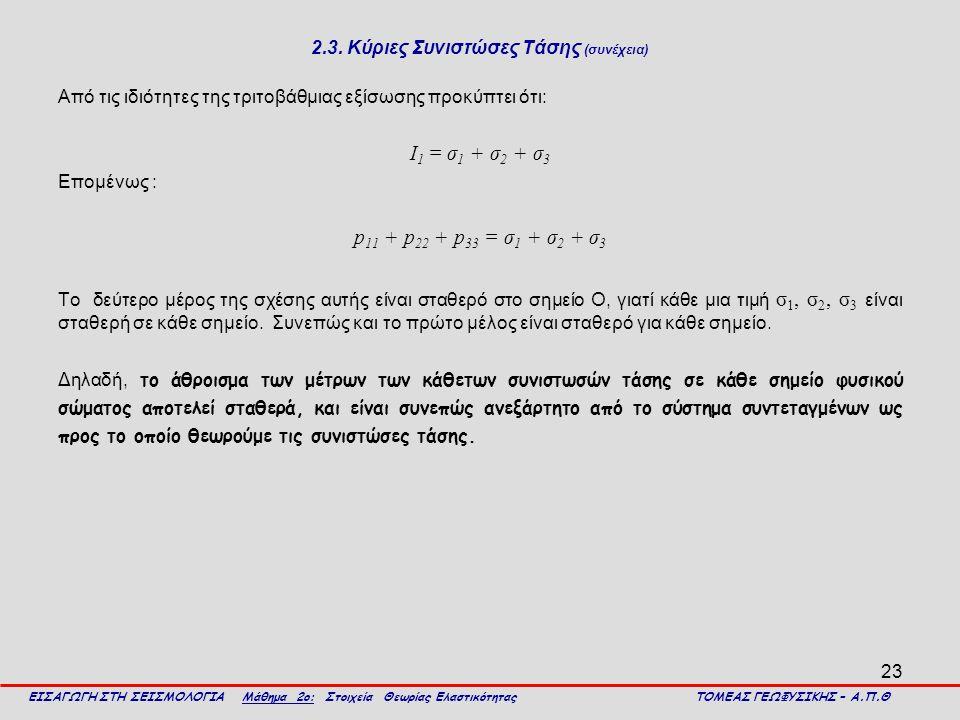 23 2.3. Κύριες Συνιστώσες Τάσης (συνέχεια) Από τις ιδιότητες της τριτοβάθμιας εξίσωσης προκύπτει ότι: Ι 1 = σ 1 + σ 2 + σ 3 Επομένως : p 11 + p 22 + p
