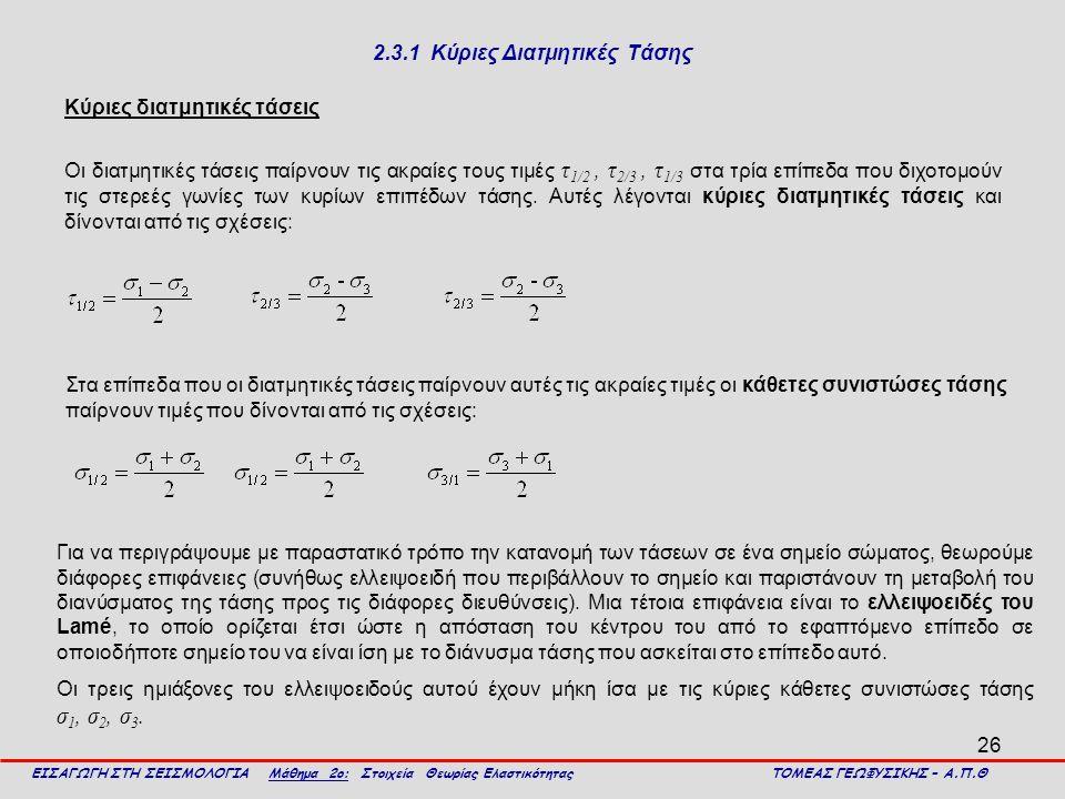 26 2.3.1 Κύριες Διατμητικές Τάσης Κύριες διατμητικές τάσεις Οι διατμητικές τάσεις παίρνουν τις ακραίες τους τιμές τ 1/2, τ 2/3, τ 1/3 στα τρία επίπεδα