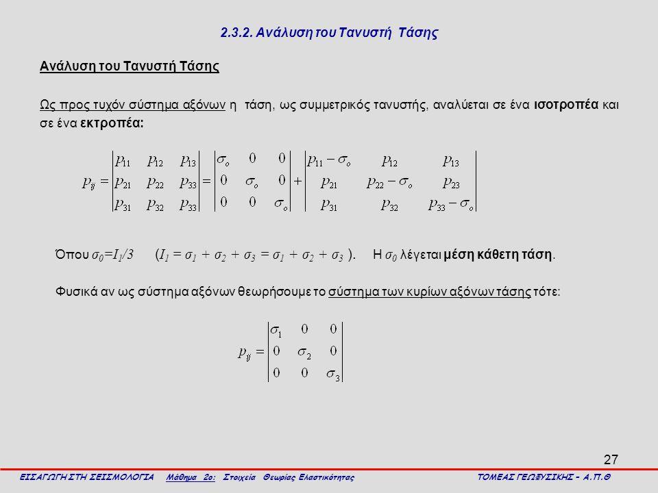 27 2.3.2. Ανάλυση του Τανυστή Τάσης Ανάλυση του Τανυστή Τάσης Ως προς τυχόν σύστημα αξόνων η τάση, ως συμμετρικός τανυστής, αναλύεται σε ένα ισοτροπέα