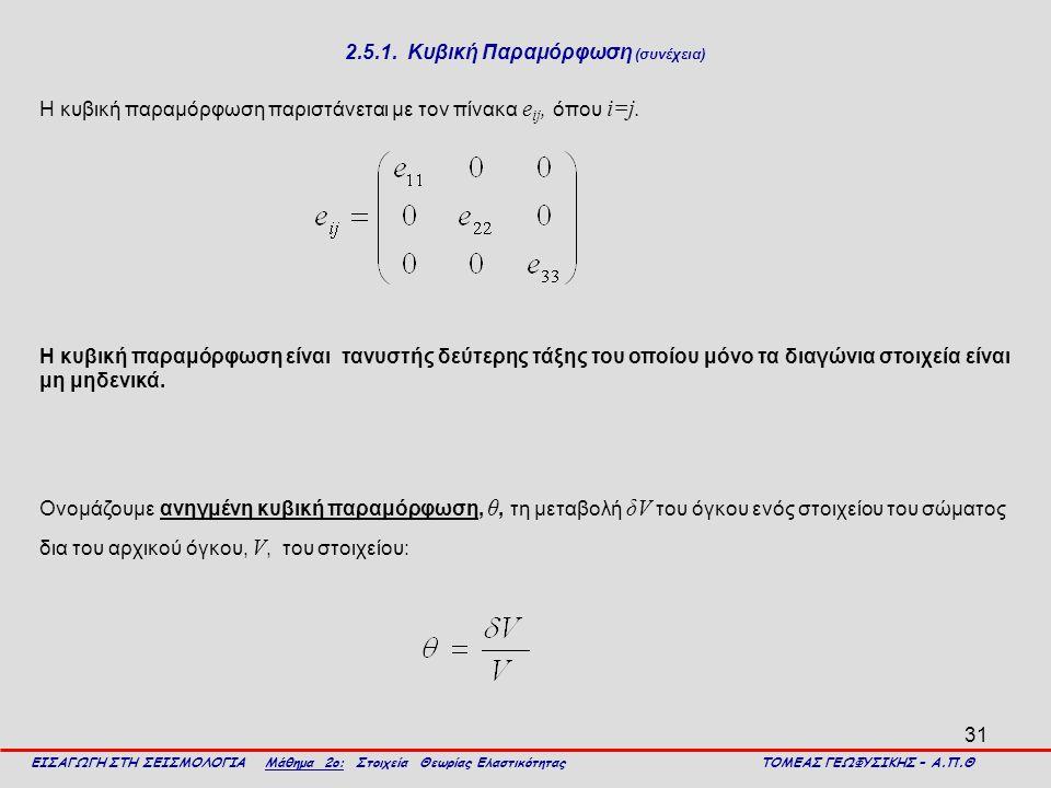 31 2.5.1. Κυβική Παραμόρφωση (συνέχεια) Η κυβική παραμόρφωση παριστάνεται με τον πίνακα e ij, όπου i=j. ΕΙΣΑΓΩΓΗ ΣΤΗ ΣΕΙΣΜΟΛΟΓΙΑ Μάθημα 2ο: Στοιχεία Θ