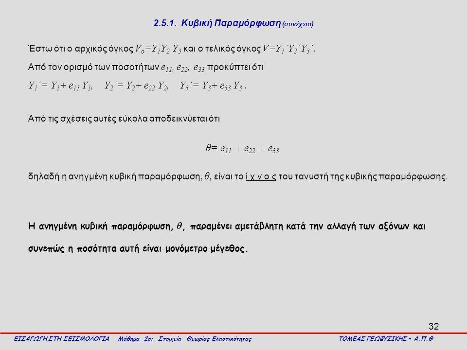 32 2.5.1. Κυβική Παραμόρφωση (συνέχεια) Έστω ότι ο αρχικός όγκος V o =Y 1 Y 2 Y 3 και ο τελικός όγκος V=Y 1 ΄Y 2 ΄Y 3 ΄. Από τον ορισμό των ποσοτήτων