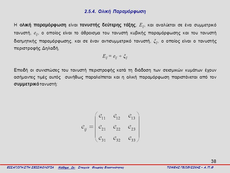 38 2.5.4. Ολική Παραμόρφωση Η ολική παραμόρφωση είναι τανυστής δεύτερης τάξης, Ε ij, και αναλύεται σε ένα συμμετρικό τανυστή, e ij, ο οποίος είναι το