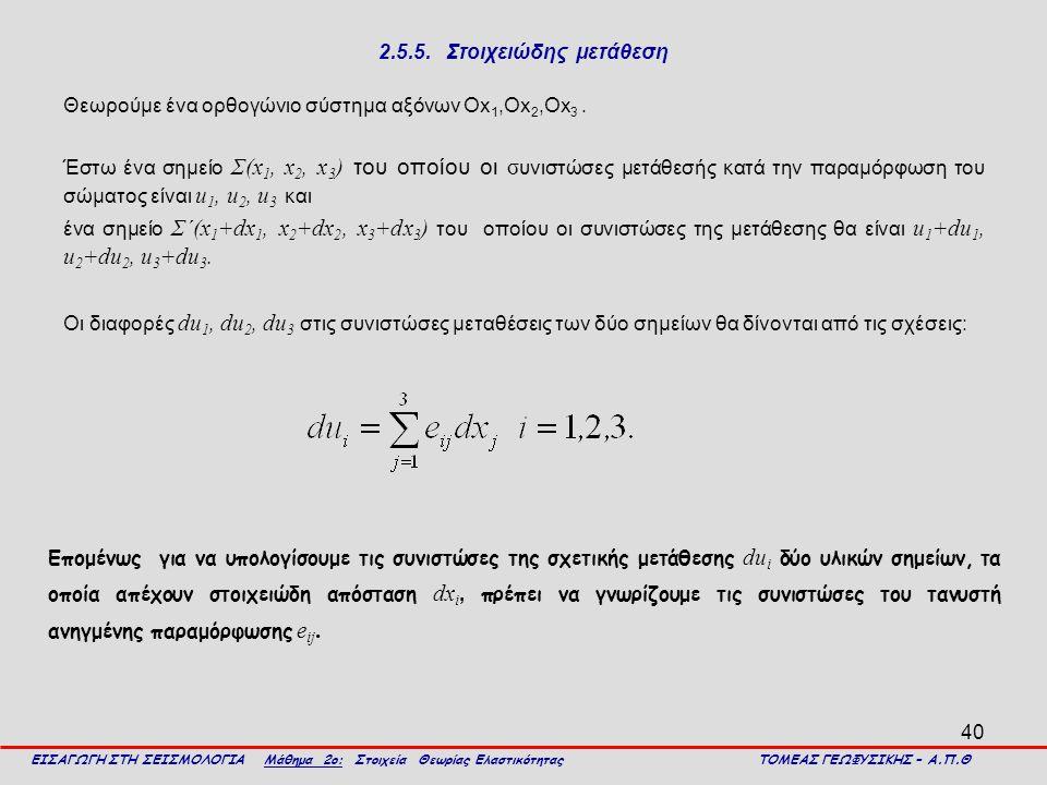 40 2.5.5. Στοιχειώδης μετάθεση Θεωρούμε ένα ορθογώνιο σύστημα αξόνων Οx 1,Οx 2,Οx 3. Έστω ένα σημείο Σ(x 1, x 2, x 3 ) του οποίου οι σ υνιστώσες μετάθ