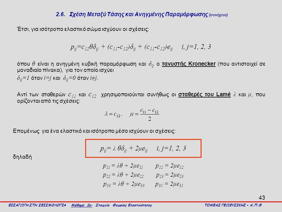 43 2.6. Σχέση Μεταξύ Τάσης και Ανηγμένης Παραμόρφωσης (συνέχεια) Έτσι, για ισότροπο ελαστικό σώμα ισχύουν οι σχέσεις: p ij =c 12 θδ ij + (c 11 -c 12 )