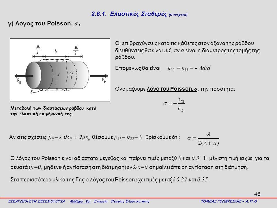 46 2.6.1. Ελαστικές Σταθερές (συνέχεια) γ) Λόγος του Poisson, σ. ΕΙΣΑΓΩΓΗ ΣΤΗ ΣΕΙΣΜΟΛΟΓΙΑ Μάθημα 2ο: Στοιχεία Θεωρίας Ελαστικότητας ΤΟΜΕΑΣ ΓΕΩΦΥΣΙΚΗΣ
