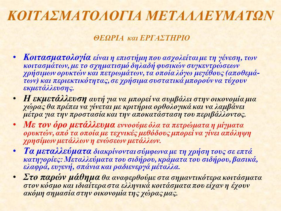 ΚΟΙΤΑΣΜΑΤΟΛΟΓΙΑ ΜΕΤΑΛΛΕΥΜΑΤΩΝ ΘΕΩΡΙΑ και ΕΡΓΑΣΤΗΡΙΟ Κοιτασματολογία είναι η επιστήμη που ασχολείται με τη γένεση, των κοιτασμάτων, με το σχηματισμό δηλαδή φυσικών συγκεντρώσεων χρήσιμων ορυκτών και πετρωμάτων, τα οποία λόγω μεγέθους (αποθεμά- των) και περιεκτικότητας, σε χρήσιμα συστατικά μπορούν να τύχουν εκμετάλλευσης.
